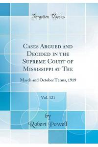 Cases Argued and Decided in the Supreme Court of Mississippi at The, Vol. 121: March and October Terms, 1919 (Classic Reprint)