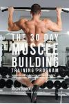 The 30 Day Muscle Building Training Program: The Solution to Increasing Muscle Mass for Bodybuilders, Athletes, and People Who Just Want to Have a Bet