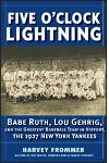 Five O'Clock Lightning: Babe Ruth, Lou Gehrig, and the Greatest Team in Baseball, the 1927 New York Yankees