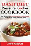 DASH Diet Pressure Cooker Cookbook: Easy and Delicious DASH Diet Electric Pressure Cooker Recipes For Weight Loss, Energy and Vibrant Health