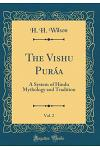 The Vishńu Puráńa, Vol. 2: A System of Hindu Mythology and Tradition (Classic Reprint)
