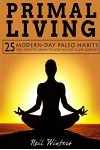 Primal Living: 25 Modern-Day Paleo Habits You Need to Know to Lose Weight & Live Longer!