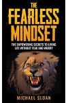 The Fearless Mindset: The Empowering Secrets to Living Life Without Fear and Worry