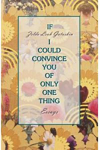 If I Could Convince You of Only One Thing: Essays