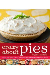 Crazy about Pies: More Than 150 Sweet & Savory Recipes for Every Occasion