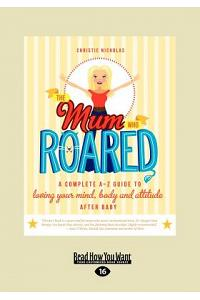 The Mum Who Roared: A Complete A-Z Guide to Loving Your Mind, Body and Attitude After Baby (Large Print 16pt)