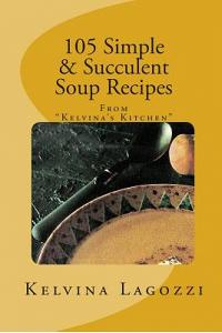 105 Simple & Succulent Soup Recipes: Recipes from Kelvina's Kitchen