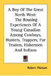 A Boy Of The Great North West: The Rousing Experiences Of A Young Canadian Among Cowboys, Hunters, Trappers, Fur Traders, Fishermen And Indians