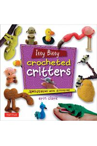Itty Bitty Crocheted Critters: Amigurumi with Attitude!