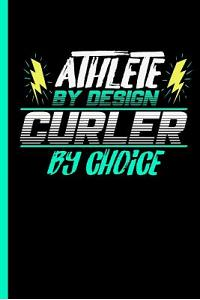 Athlete by Design Curler by Choice: Notebook & Journal for Curling Lovers - Take Your Notes or Gift It to Team Buddies, Wide Ruled Paper (120 Pages, 6