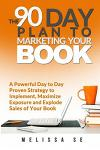 The 90 Day Plan to Marketing Your Book: A Powerful Day to Day Proven Strategy to Implement, Maximize Exposure and Explode Sales of Your Book