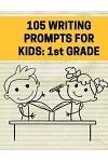 105 Writing Prompts for Kids - 1st Grade: Creative Things to Write about for First Grade Students
