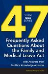 47 Frequently Asked Questions about the Family and Medical Leave ACT: With Answers from Shrm's Knowledge Advisors