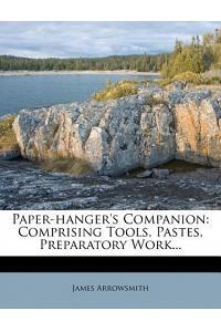Paper-Hanger's Companion: Comprising Tools, Pastes, Preparatory Work...