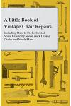 A Little Book of Vintage Chair Repairs - Including How to Fix Perforated Seats, Repairing Spoon Back Dining Chairs and Much More
