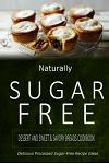 Naturally Sugar-Free - Dessert and Sweet & Savory Breads Cookbook: Delicious Sugar-Free and Diabetic-Friendly Recipes for the Health-Conscious