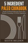 5 Ingredient Paleo Cookbook: Simple and Mouth Watering Gluten-Free Recipes Containing 5 or Fewer Ingredients