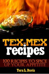 Tex-Mex Recipes - 100 Recipes to Spice Up Your Appetite