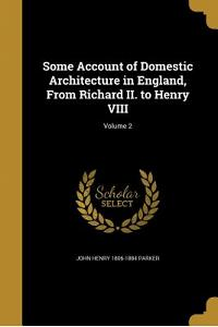 Some Account of Domestic Architecture in England, from Richard II. to Henry VIII; Volume 2