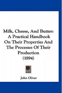 Milk, Cheese, and Butter: A Practical Handbook on Their Properties and the Processes of Their Production (1894)