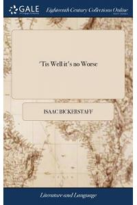 'tis Well It's No Worse: A Comedy. as It Is Performed at the Theatre Royal in Drury-Lane, by His Majesty's Servants. the Second Edition