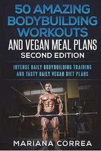 50 Amazing Bodybuilder Workouts and Vegan Meal Plans Second Edition: Intense Daily Bodybuilding Training and Tasty Daily Vegan Diet Plans