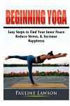 Beginning Yoga: Easy Steps to Find Your Inner Peace, Reduce Stress, & Increase Happiness