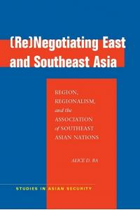 (re)Negotiating East and Southeast Asia: Region, Regionalism, and the Association of Southeast Asian Nations