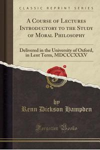 A Course of Lectures Introductory to the Study of Moral Philosophy: Delivered in the University of Oxford, in Lent Term, MDCCCXXXV (Classic Reprint)
