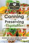 Canning & Preserving Vegetables: : The Essential How-To Guide on Canning and Preserving Veggies with 30 Delicious, Vegetarian Recipes