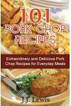 101 Pork Chop Recipes: Extraordinary and Delicious Pork Chop Recipes for Everyday Meals
