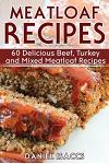 Meatloaf Recipes: Make Delicious Homemade Meatloaf with this Cookbook, Beef, Mixed Meat, Turkey, Impress Friends and Family with these M
