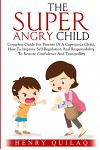 The Super Angry child: Complete Guide For Parents Of A Capricious Child, How To Improve Self-Regulation And Responsibility To Restore Confide