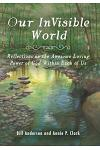 Our Invisible World: Reflections on the Awesome, Loving Power of God Within Each of Us