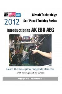 2012 Airsoft Technology Self-Paced Training Series: Introduction to AK Ebb Aeg: Learn the Basic Power Upgrade Elements, with Coverage on Fet