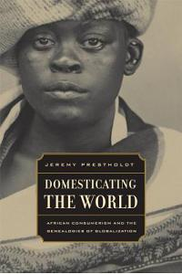 Domesticating the World: African Consumerism and the Genealogies of Globalization