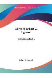 Works of Robert G. Ingersoll: Discussions Part 6