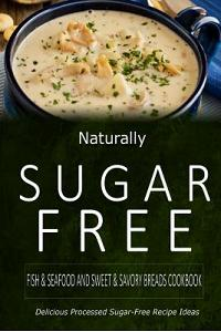 Naturally Sugar-Free - Fish & Seafood and Sweet & Savory Breads Cookbook: Delicious Sugar-Free and Diabetic-Friendly Recipes for the Health-Conscious