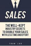 Sales: The Well-Kept Industry Secrets to Double Your Sales with Less Time and Effort