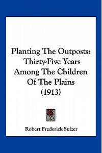 Planting The Outposts: Thirty-Five Years Among The Children Of The Plains (1913)