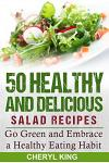 50 Healthy and Delicious Salad Recipes: Go Green and Embrace a Healthy Eating Habit