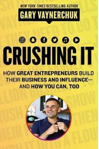 Crushing It! : How Great Entrepreneurs Build Business and Influence - andHow You Can, Too