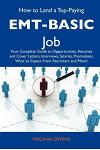 How to Land a Top-Paying EMT-Basic Job: Your Complete Guide to Opportunities, Resumes and Cover Letters, Interviews, Salaries, Promotions, What to Exp