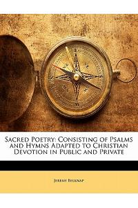Sacred Poetry: Consisting of Psalms and Hymns Adapted to Christian Devotion in Public and Private
