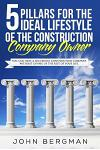 5 Pillars for the Ideal Lifestyle of the Construction Company Owner: You Can Have a Successful Construction Company Without Giving Up the Rest of Your
