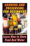 Canning and Preserving for Beginners: Learn How to Store Food and Water: (Canning and Preserving Recipes)