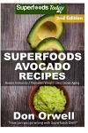 Superfoods Avocado Recipes: Over 50 Quick & Easy Gluten Free Low Cholesterol Whole Foods Recipes full of Antioxidants & Phytochemicals