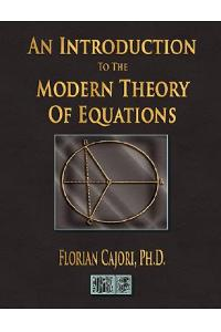 An Introduction to the Modern Theory of Equations
