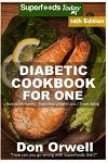 Diabetic Cookbook For One: Over 320 Diabetes Type-2 Quick & Easy Gluten Free Low Cholesterol Whole Foods Recipes full of Antioxidants & Phytochem