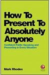 How to Present to Absolutely Anyone: Confident Public Speaking and Presenting in Every Situation